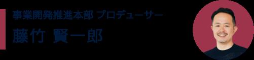 事業開発推進本部 プロデューサー 藤竹 賢一郎